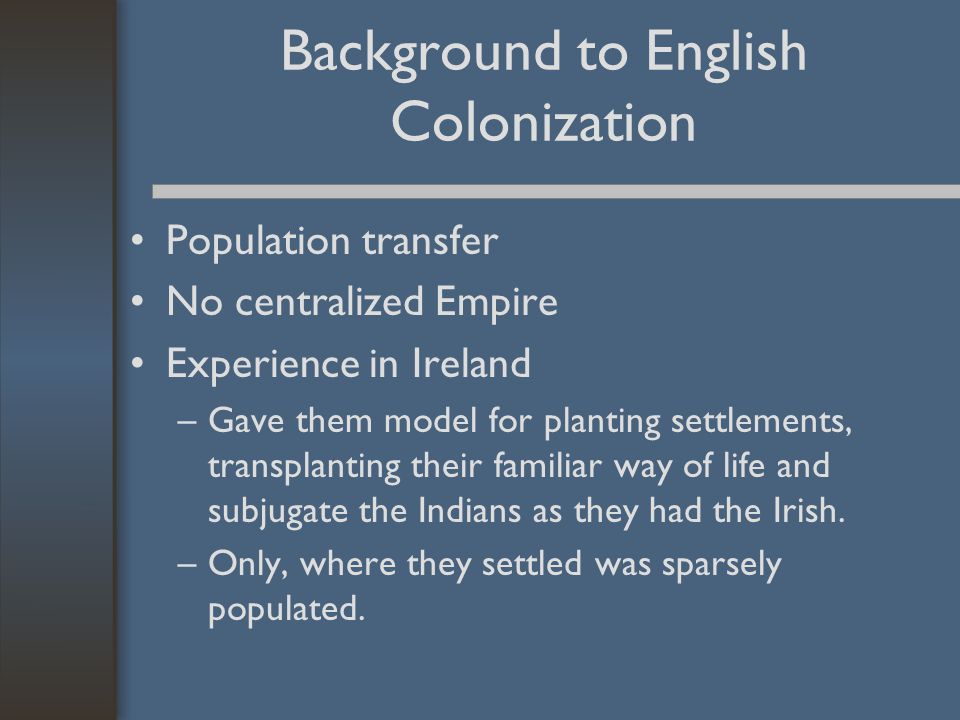 Background to English Colonization Population transfer No centralized Empire Experience in Ireland –Gave them model for planting settlements, transpla