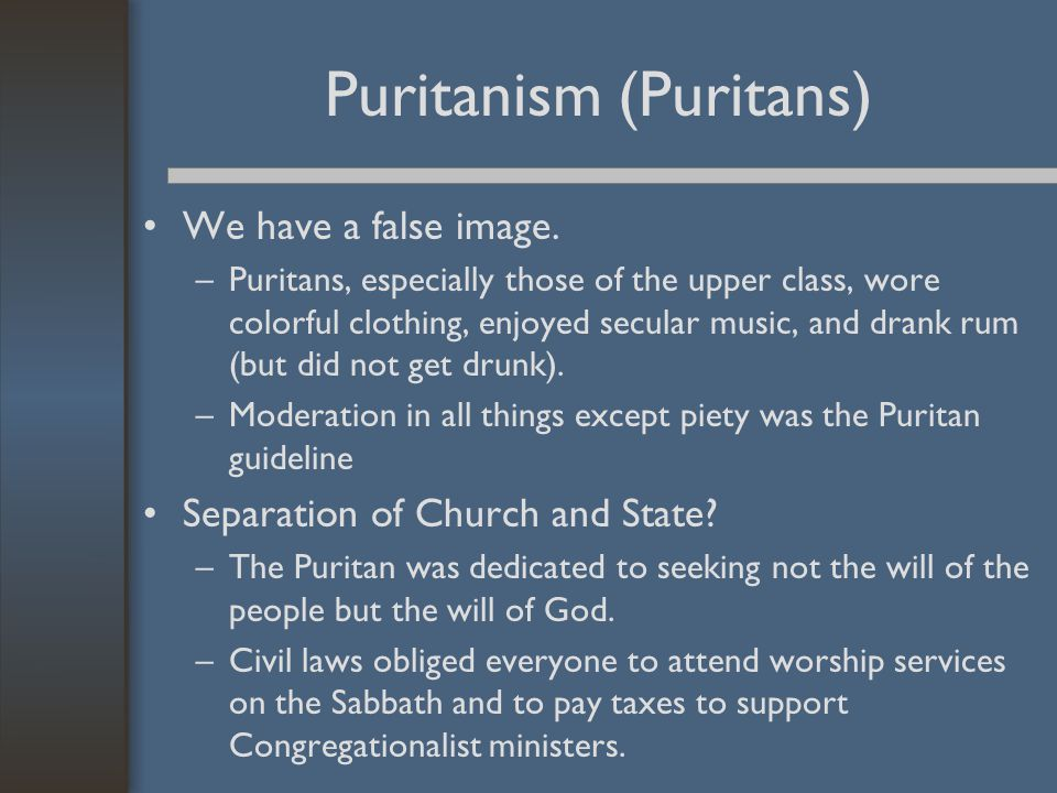 Puritanism (Puritans) We have a false image. –Puritans, especially those of the upper class, wore colorful clothing, enjoyed secular music, and drank