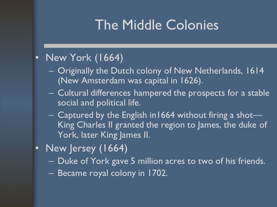 The Middle Colonies New York (1664) –Originally the Dutch colony of New Netherlands, 1614 (New Amsterdam was capital in 1626). –Cultural differences h