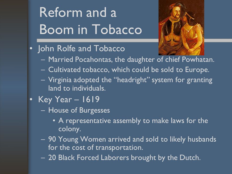 Reform and a Boom in Tobacco John Rolfe and Tobacco –Married Pocahontas, the daughter of chief Powhatan. –Cultivated tobacco, which could be sold to E