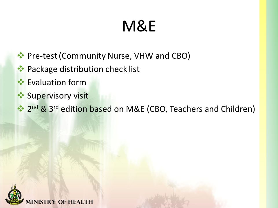 M&E  Pre-test (Community Nurse, VHW and CBO)  Package distribution check list  Evaluation form  Supervisory visit  2 nd & 3 rd edition based on M&E (CBO, Teachers and Children)