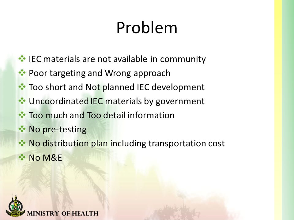 Problem  IEC materials are not available in community  Poor targeting and Wrong approach  Too short and Not planned IEC development  Uncoordinated IEC materials by government  Too much and Too detail information  No pre-testing  No distribution plan including transportation cost  No M&E
