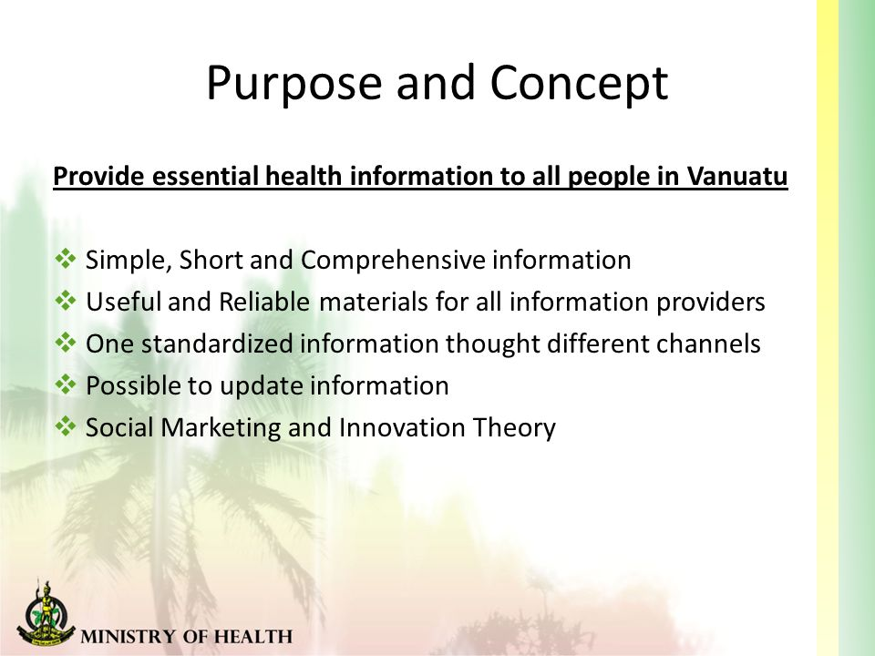 Purpose and Concept Provide essential health information to all people in Vanuatu  Simple, Short and Comprehensive information  Useful and Reliable materials for all information providers  One standardized information thought different channels  Possible to update information  Social Marketing and Innovation Theory