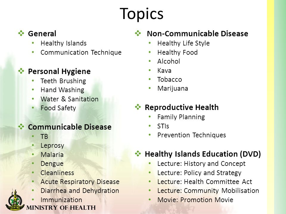 Topics  General Healthy Islands Communication Technique  Personal Hygiene Teeth Brushing Hand Washing Water & Sanitation Food Safety  Communicable Disease TB Leprosy Malaria Dengue Cleanliness Acute Respiratory Disease Diarrhea and Dehydration Immunization  Non-Communicable Disease Healthy Life Style Healthy Food Alcohol Kava Tobacco Marijuana  Reproductive Health Family Planning STIs Prevention Techniques  Healthy Islands Education (DVD) Lecture: History and Concept Lecture: Policy and Strategy Lecture: Health Committee Act Lecture: Community Mobilisation Movie: Promotion Movie