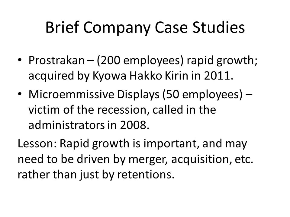 Brief Company Case Studies Prostrakan – (200 employees) rapid growth; acquired by Kyowa Hakko Kirin in 2011.
