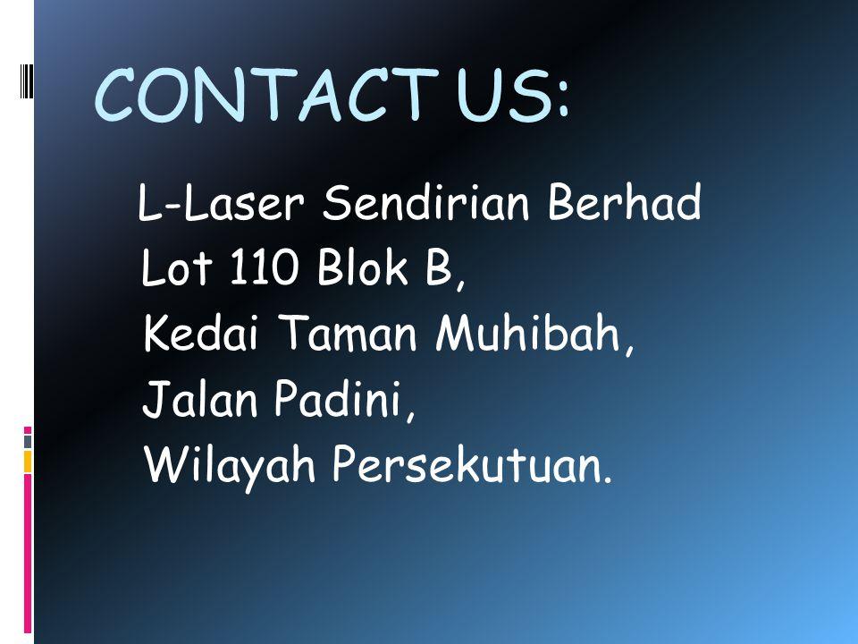 CONTACT US: L-Laser Sendirian Berhad Lot 110 Blok B, Kedai Taman Muhibah, Jalan Padini, Wilayah Persekutuan.