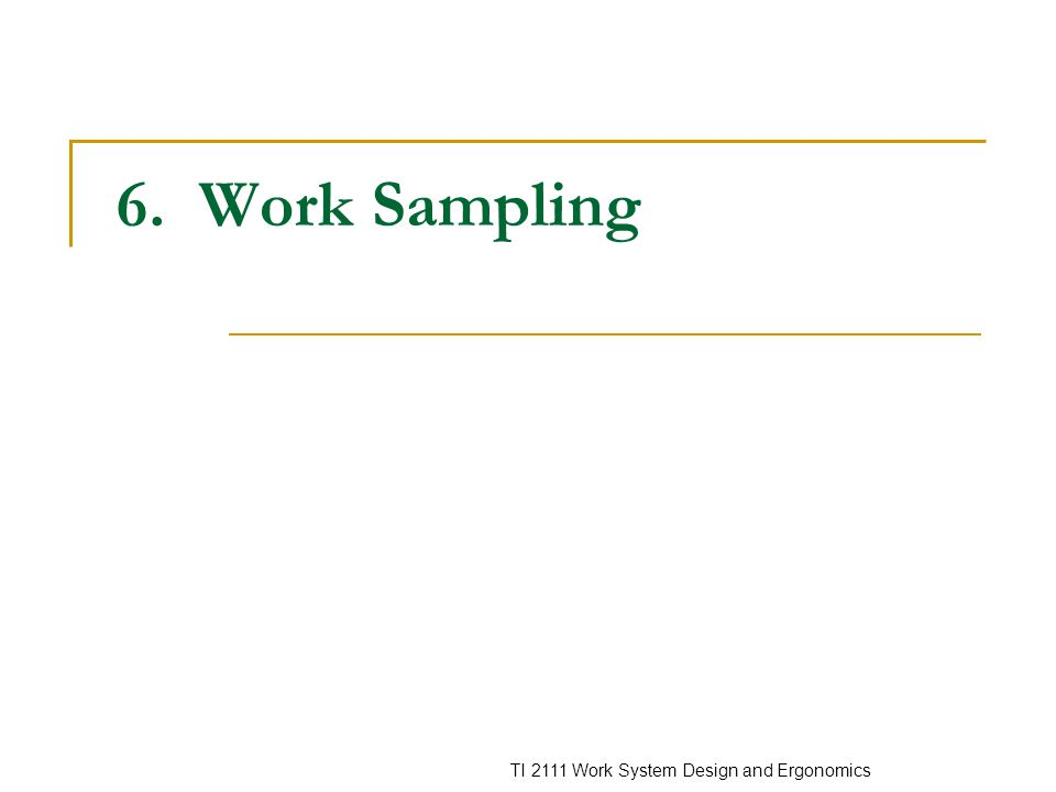 TI 2111 Work System Design and Ergonomics 6. Work Sampling