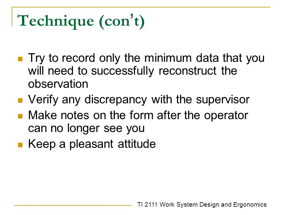 TI 2111 Work System Design and Ergonomics Technique (con ' t) Try to record only the minimum data that you will need to successfully reconstruct the observation Verify any discrepancy with the supervisor Make notes on the form after the operator can no longer see you Keep a pleasant attitude