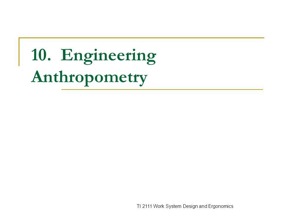 TI 2111 Work System Design and Ergonomics 10. Engineering Anthropometry