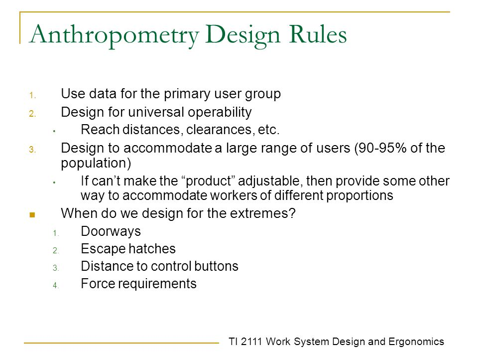 TI 2111 Work System Design and Ergonomics Anthropometry Design Rules 1. Use data for the primary user group 2. Design for universal operability Reach