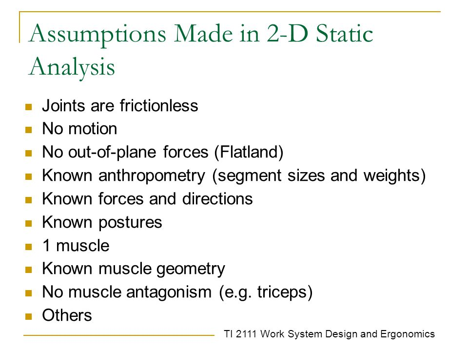 TI 2111 Work System Design and Ergonomics Assumptions Made in 2-D Static Analysis Joints are frictionless No motion No out-of-plane forces (Flatland) Known anthropometry (segment sizes and weights) Known forces and directions Known postures 1 muscle Known muscle geometry No muscle antagonism (e.g.