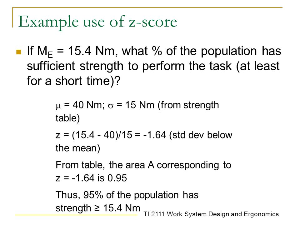 TI 2111 Work System Design and Ergonomics Example use of z-score If M E = 15.4 Nm, what % of the population has sufficient strength to perform the task (at least for a short time).
