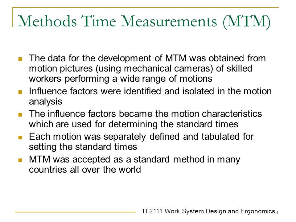 TI 2111 Work System Design and Ergonomics 5 MTM-1 – the basic MTM module Basic time unit: TMU = time Measurement Unit 1 TMU= 0.00001 hour = 0.0006 min = 0.036 sec This time unit was a result of the picture technology This time unit enable investigating much shorter motions (around 3-4 hundredth of a second) than using a stopwatch