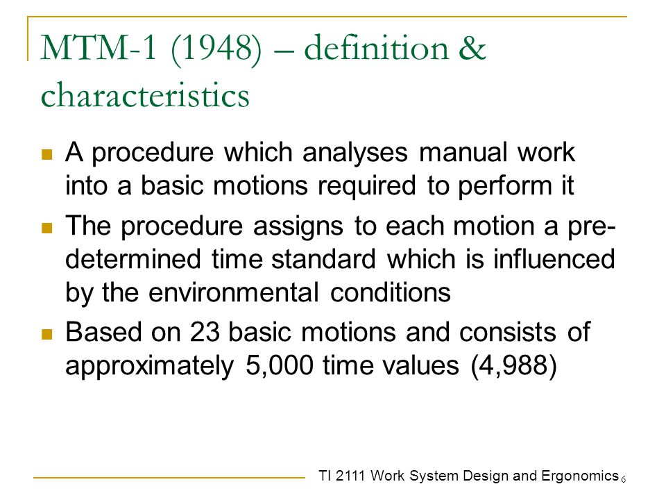 TI 2111 Work System Design and Ergonomics 6 MTM-1 (1948) – definition & characteristics A procedure which analyses manual work into a basic motions re