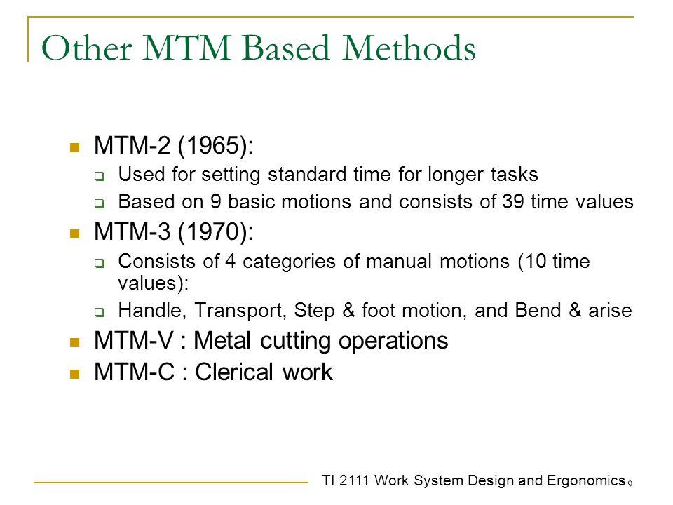 TI 2111 Work System Design and Ergonomics 9 Other MTM Based Methods MTM-2 (1965):  Used for setting standard time for longer tasks  Based on 9 basic