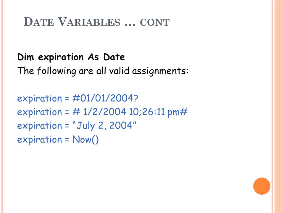 D ATE V ARIABLES … CONT Dim expiration As Date The following are all valid assignments: expiration = #01/01/2004.