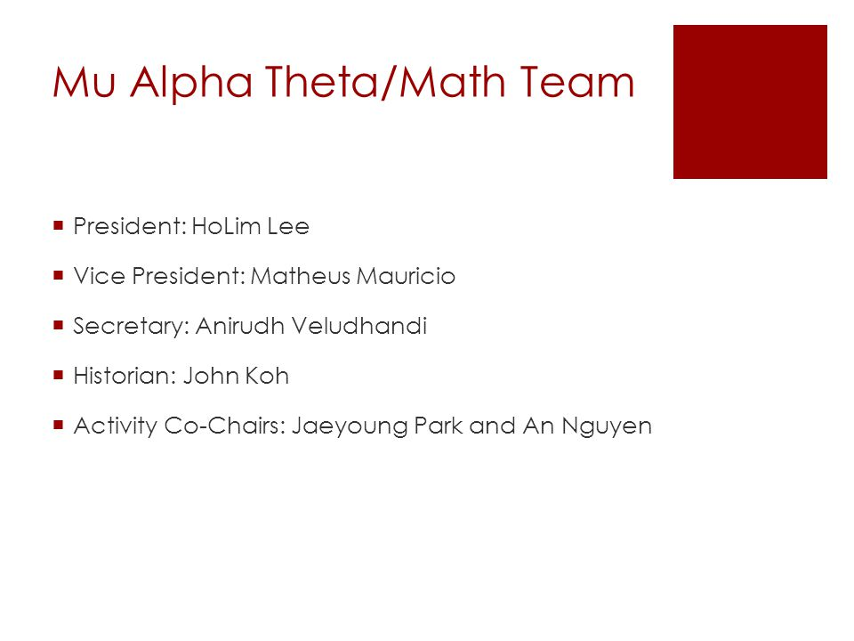 Mu Alpha Theta/Math Team  President: HoLim Lee  Vice President: Matheus Mauricio  Secretary: Anirudh Veludhandi  Historian: John Koh  Activity Co-Chairs: Jaeyoung Park and An Nguyen