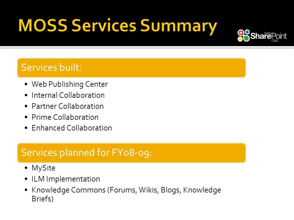 Services built: Web Publishing Center Internal Collaboration Partner Collaboration Prime Collaboration Enhanced Collaboration Services planned for FY08-09: MySite ILM Implementation Knowledge Commons (Forums, Wikis, Blogs, Knowledge Briefs)