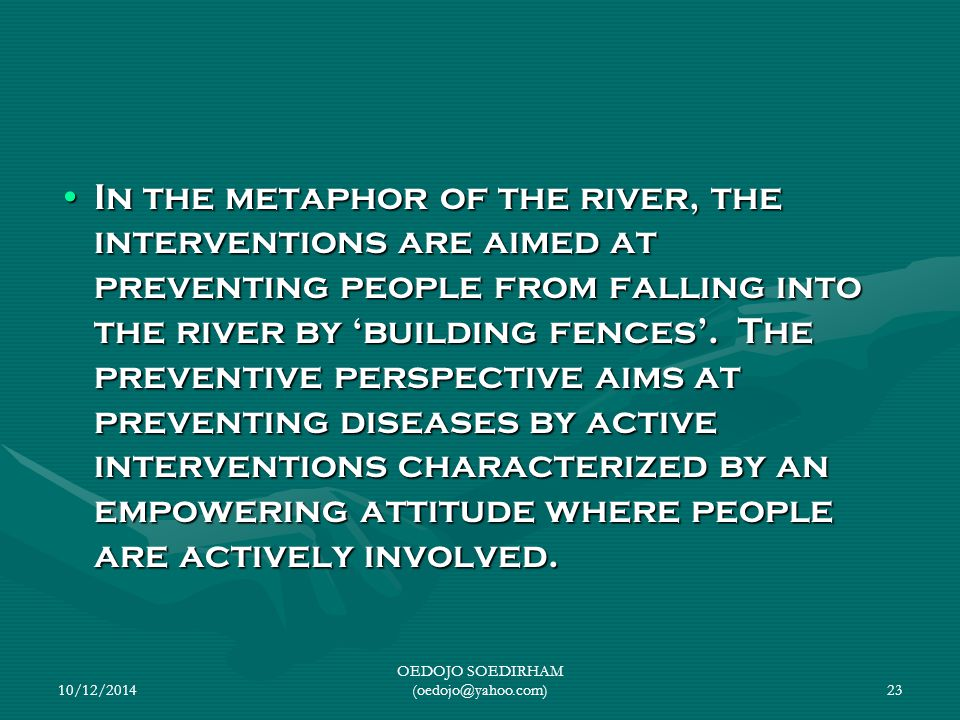 In the metaphor of the river, the interventions are aimed at preventing people from falling into the river by 'building fences'. The preventive perspe