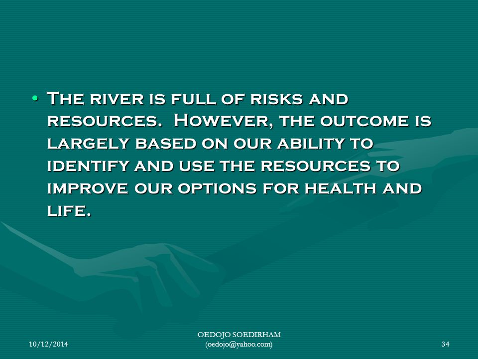 The river is full of risks and resources. However, the outcome is largely based on our ability to identify and use the resources to improve our option