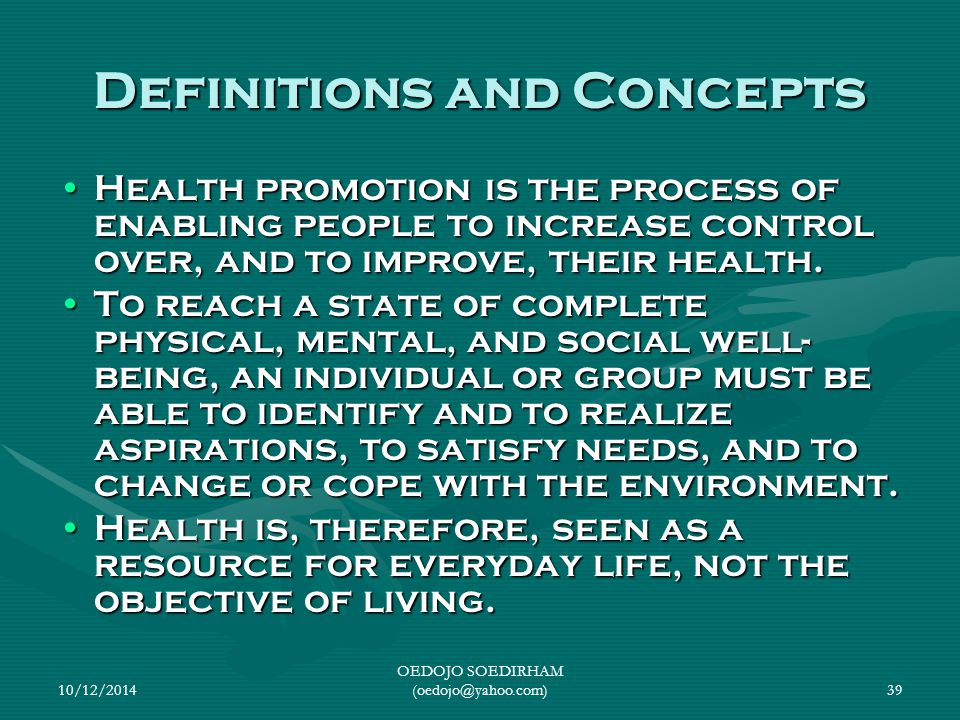 10/12/2014 OEDOJO SOEDIRHAM (oedojo@yahoo.com)39 Definitions and Concepts Health promotion is the process of enabling people to increase control over,