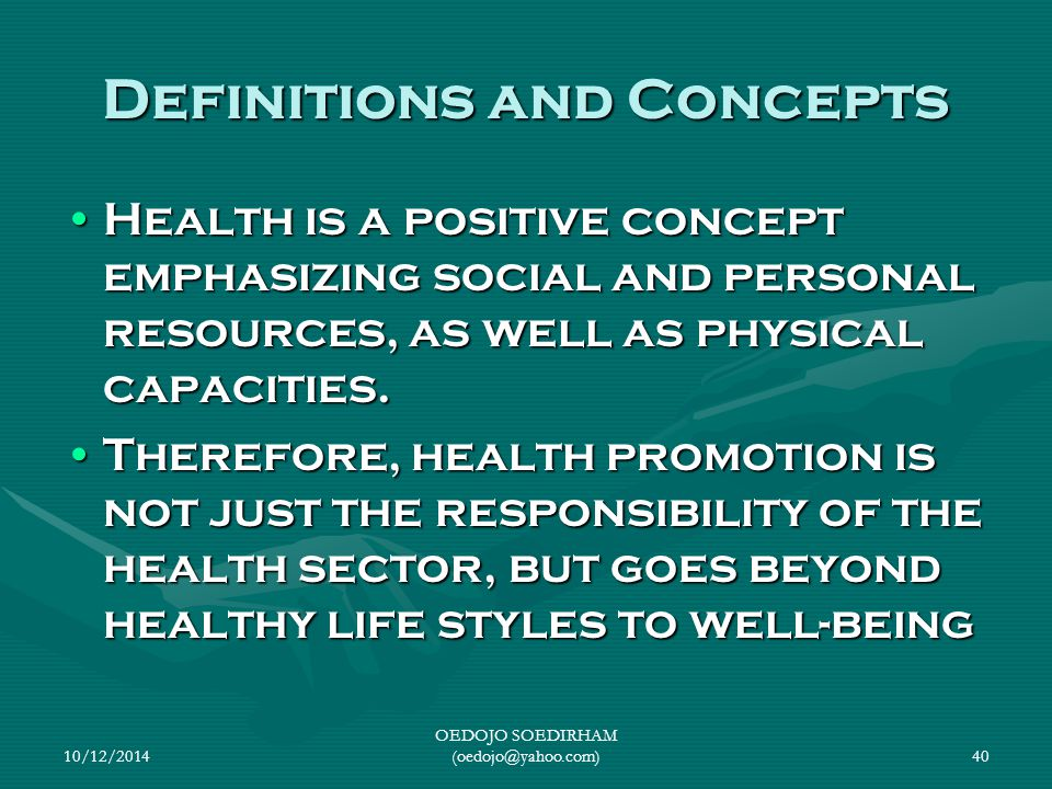 10/12/2014 OEDOJO SOEDIRHAM (oedojo@yahoo.com)40 Definitions and Concepts Health is a positive concept emphasizing social and personal resources, as w