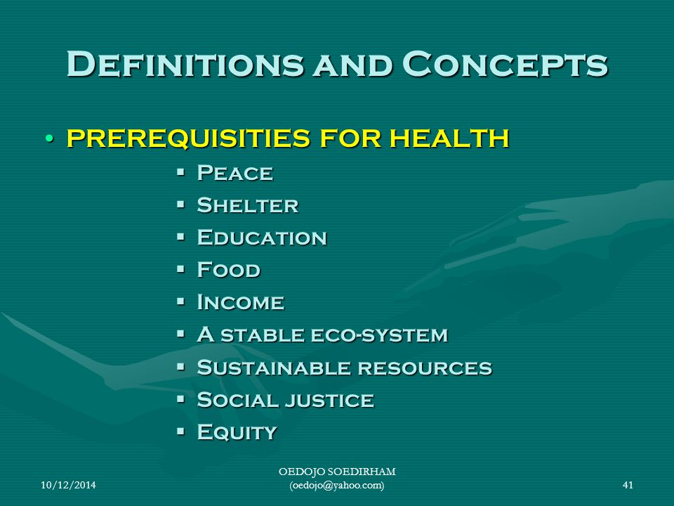 10/12/2014 OEDOJO SOEDIRHAM (oedojo@yahoo.com)41 Definitions and Concepts PREREQUISITIES FOR HEALTHPREREQUISITIES FOR HEALTH  Peace  Shelter  Educa