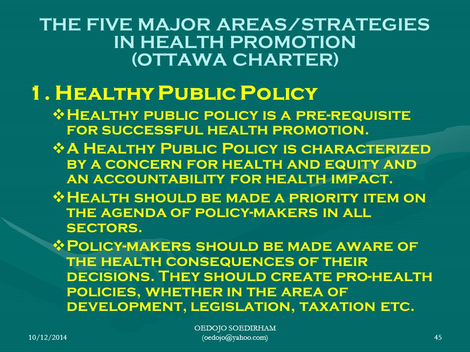 10/12/2014 OEDOJO SOEDIRHAM (oedojo@yahoo.com)45 THE FIVE MAJOR AREAS/STRATEGIES IN HEALTH PROMOTION (OTTAWA CHARTER) 1. Healthy Public Policy   Hea
