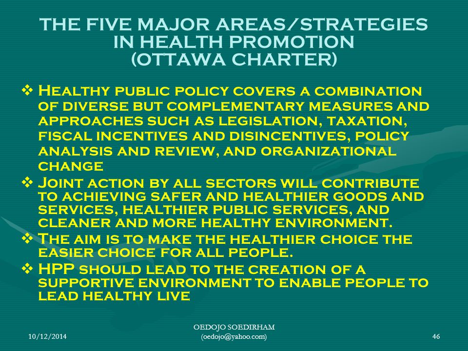 10/12/2014 OEDOJO SOEDIRHAM (oedojo@yahoo.com)46 THE FIVE MAJOR AREAS/STRATEGIES IN HEALTH PROMOTION (OTTAWA CHARTER)   Healthy public policy covers