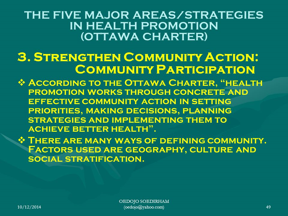 10/12/2014 OEDOJO SOEDIRHAM (oedojo@yahoo.com)49 THE FIVE MAJOR AREAS/STRATEGIES IN HEALTH PROMOTION (OTTAWA CHARTER) 3. Strengthen Community Action: