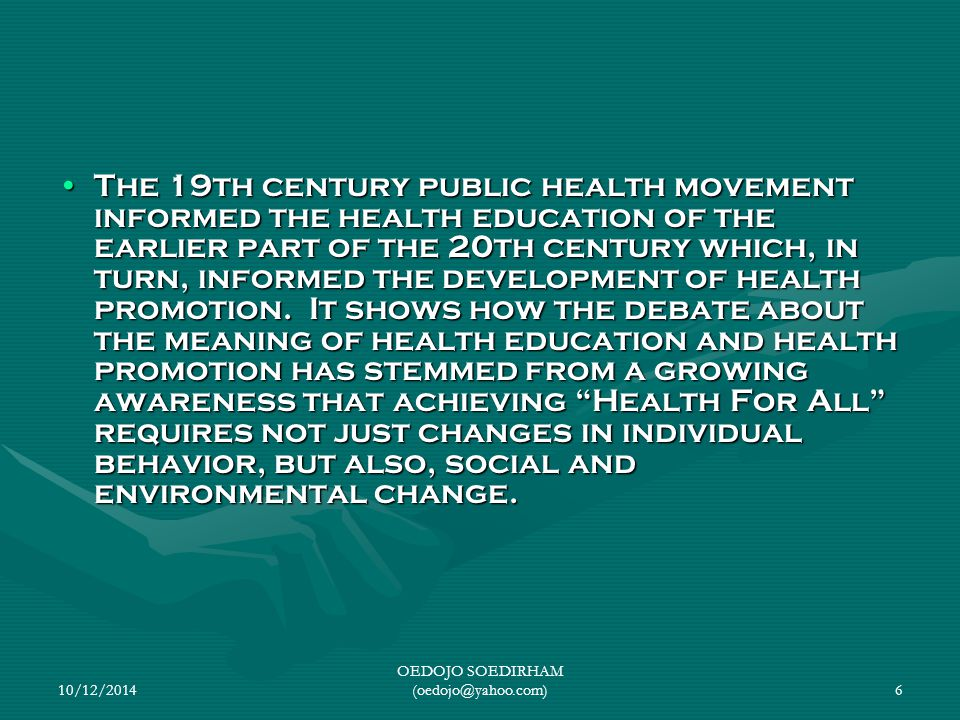 10/12/2014 OEDOJO SOEDIRHAM (oedojo@yahoo.com)6 The 19th century public health movement informed the health education of the earlier part of the 20th