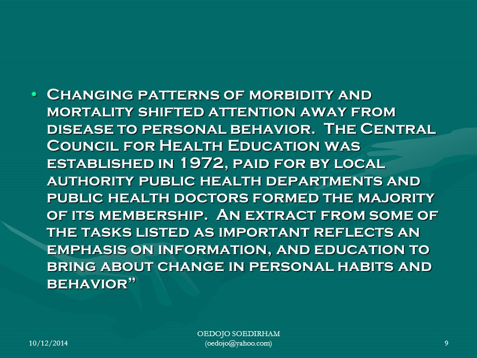 10/12/2014 OEDOJO SOEDIRHAM (oedojo@yahoo.com)9 Changing patterns of morbidity and mortality shifted attention away from disease to personal behavior.