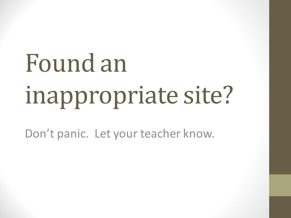 Found an inappropriate site Don't panic. Let your teacher know.