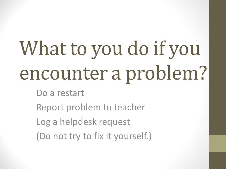 What to you do if you encounter a problem.