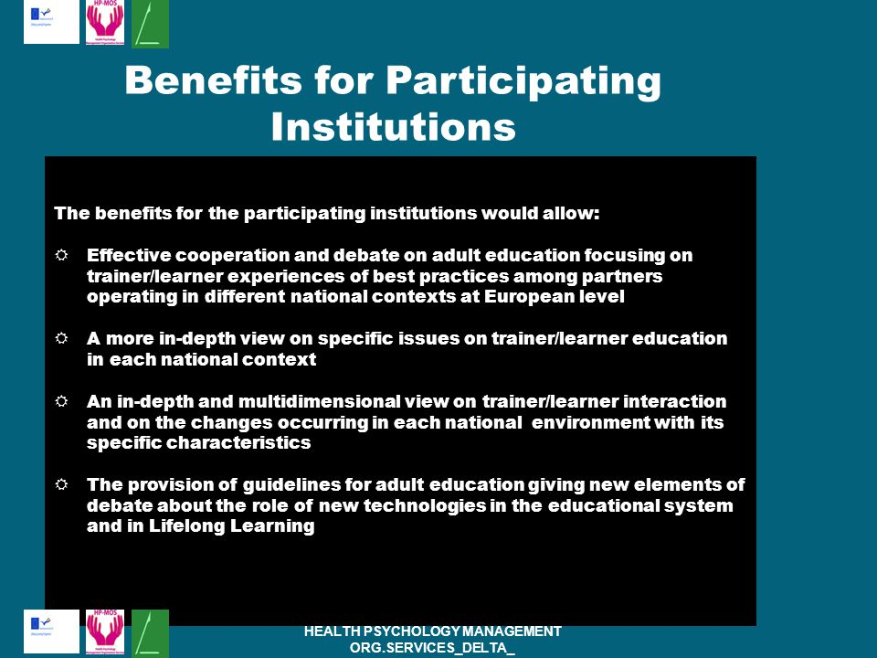 The benefits for the participating institutions would allow:  Effective cooperation and debate on adult education focusing on trainer/learner experiences of best practices among partners operating in different national contexts at European level  A more in-depth view on specific issues on trainer/learner education in each national context  An in-depth and multidimensional view on trainer/learner interaction and on the changes occurring in each national environment with its specific characteristics  The provision of guidelines for adult education giving new elements of debate about the role of new technologies in the educational system and in Lifelong Learning HEALTH PSYCHOLOGY MANAGEMENT ORG.SERVICES_DELTA_ PROJECT:( ) Benefits for Participating Institutions