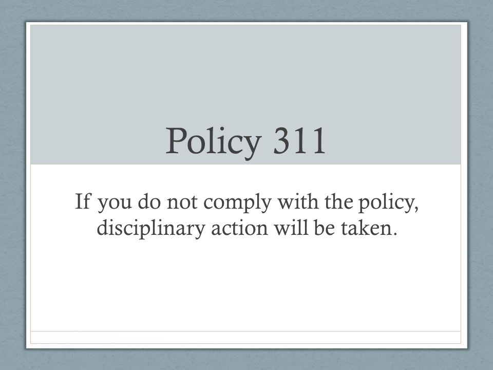 Policy 311 If you do not comply with the policy, disciplinary action will be taken.