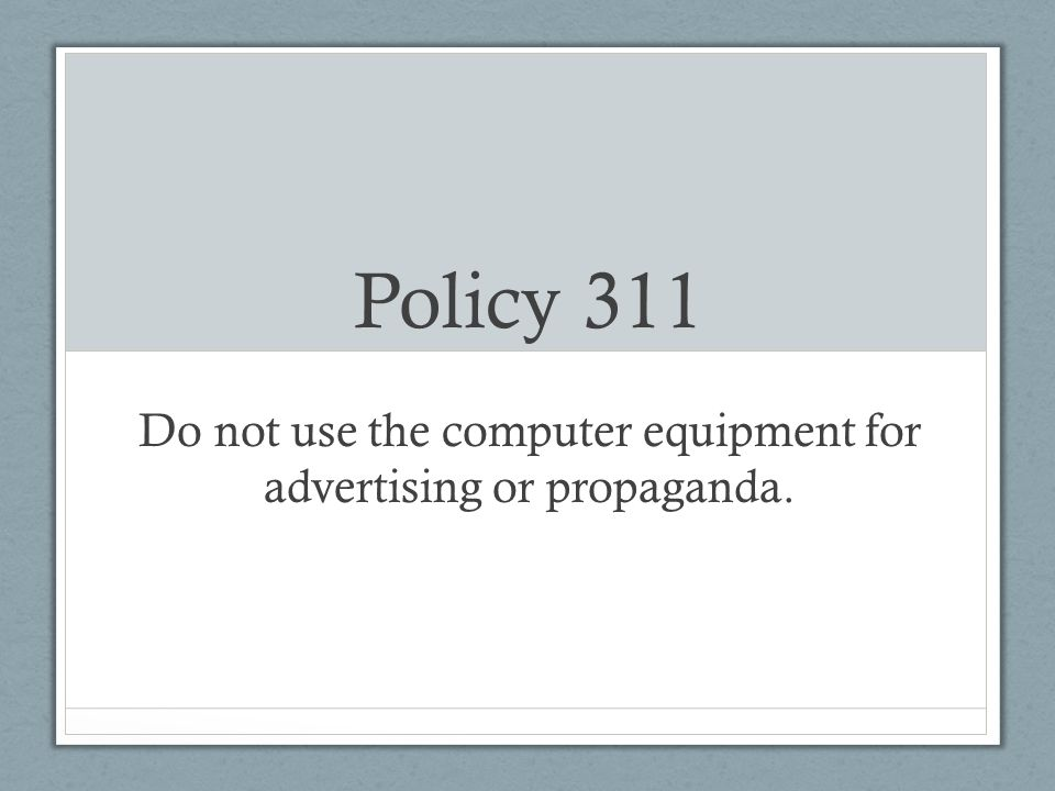 Policy 311 Do not use the computer equipment for advertising or propaganda.