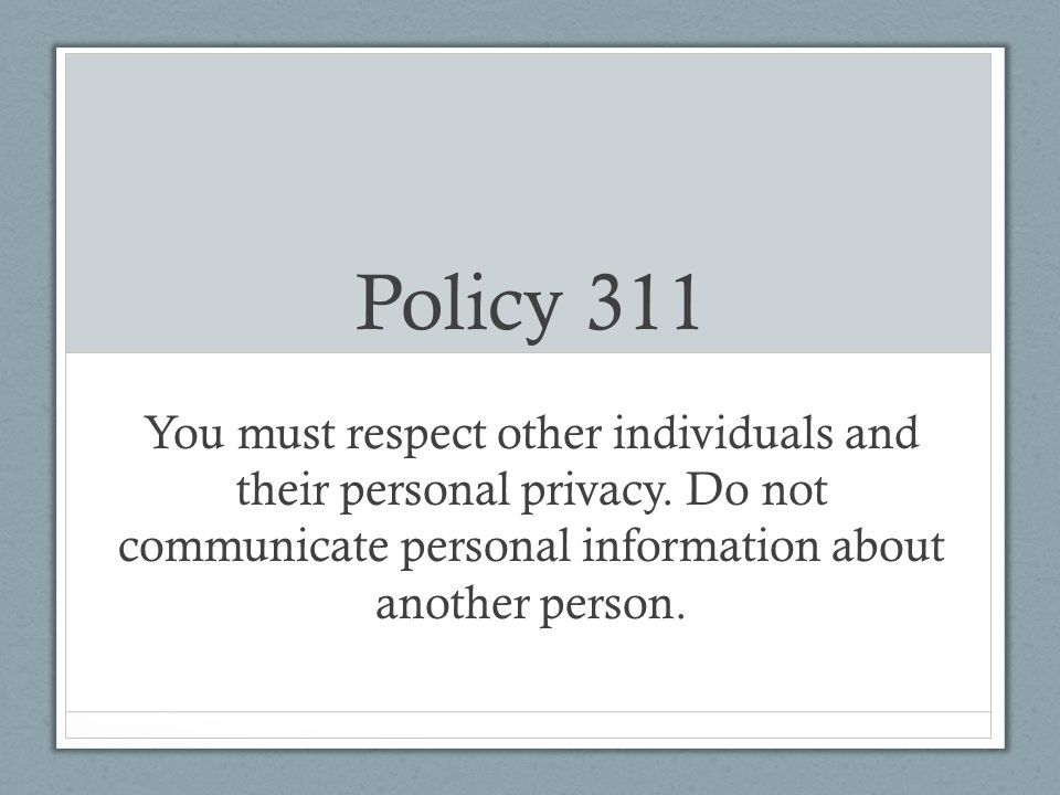 Policy 311 You must respect other individuals and their personal privacy.