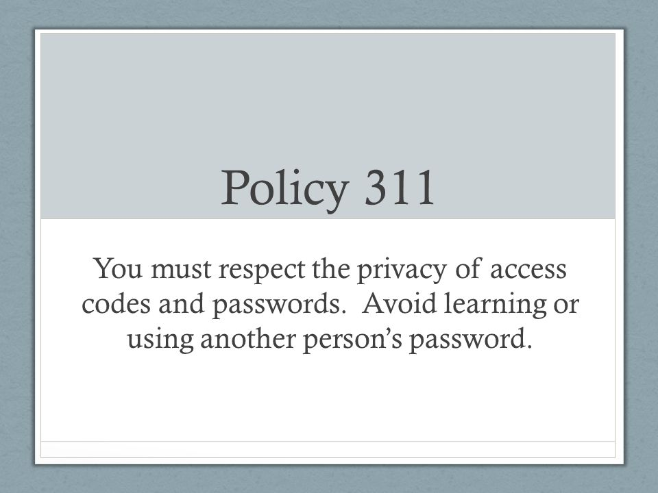 Policy 311 You must respect the privacy of access codes and passwords.