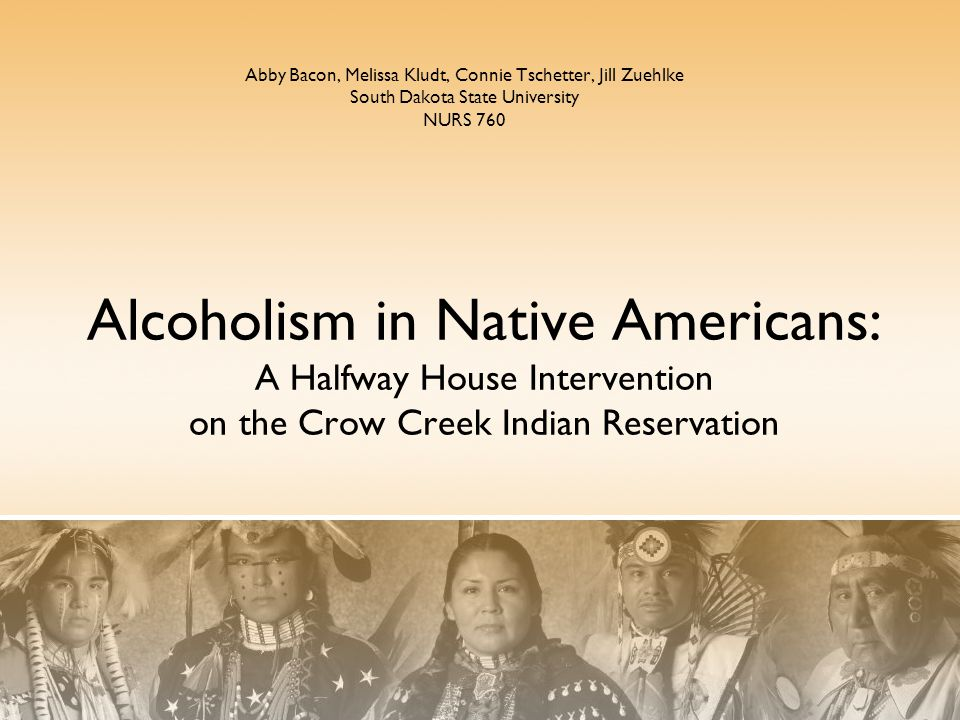 Introduction Alcoholism is a chronic health problem among the Native Americans on the Crow Creek Indian Reservation It has a major impact on the quality of life and productivity of the community members Introduction of a Halfway House on the Reservation may assist recovering addicts in their transition from inpatient treatment to home
