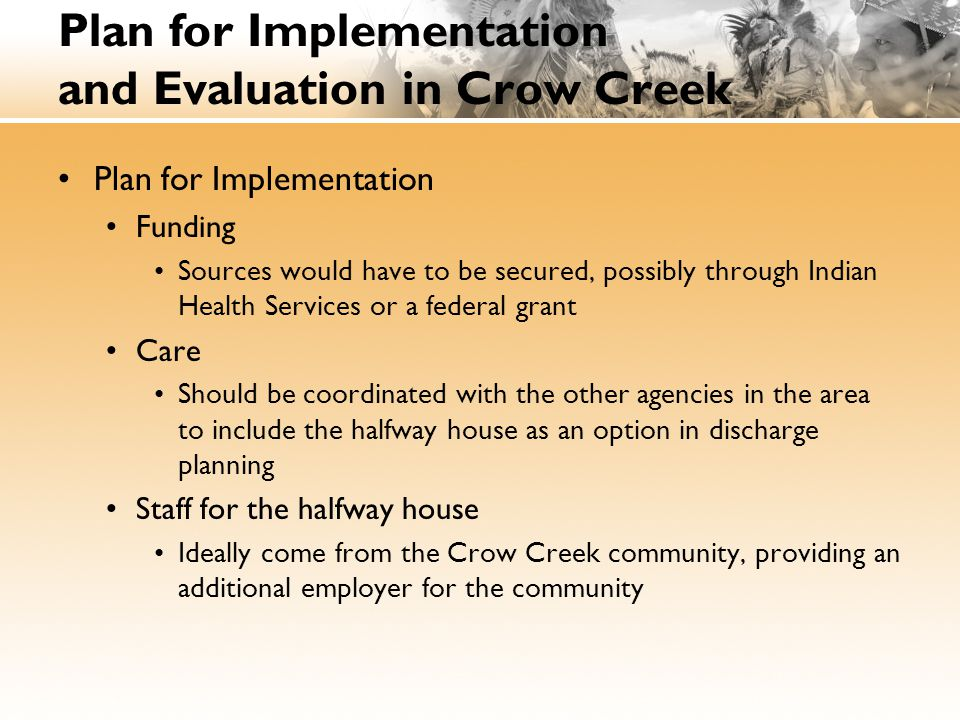 Plan for Implementation and Evaluation in Crow Creek Evaluation of Effectiveness of the halfway house intervention Tracking all discharges from the area's treatment centers Comparing the long-term outcomes of those who visit the halfway house to those who return directly home after inpatient treatment
