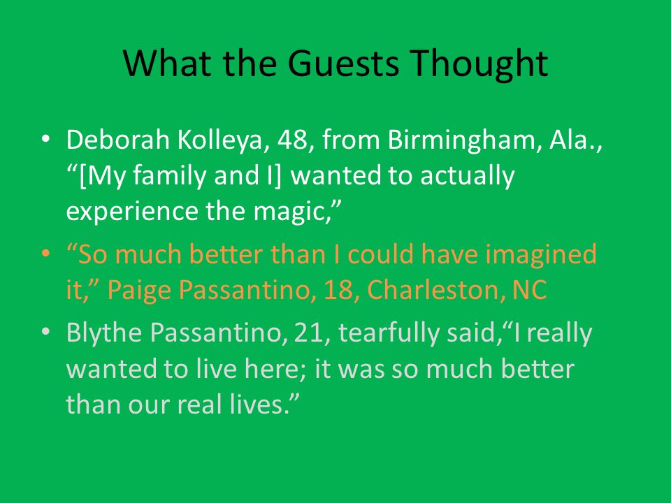 "What the Guests Thought Deborah Kolleya, 48, from Birmingham, Ala., ""[My family and I] wanted to actually experience the magic,"" ""So much better than"