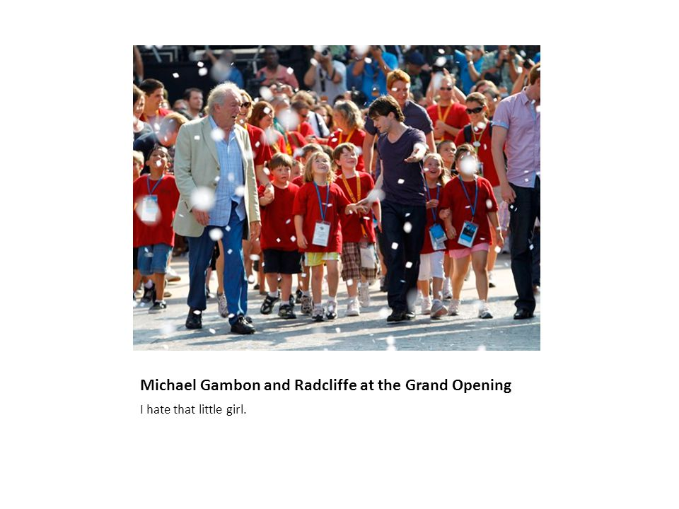 Michael Gambon and Radcliffe at the Grand Opening I hate that little girl.