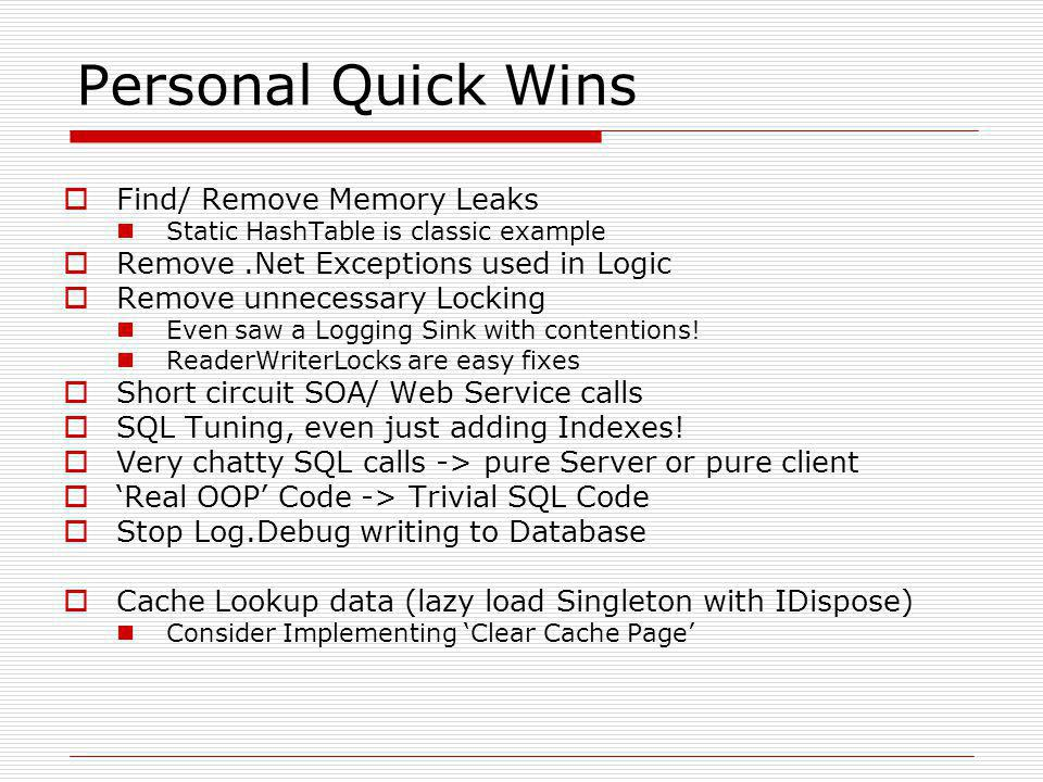 Personal Quick Wins  Find/ Remove Memory Leaks Static HashTable is classic example  Remove.Net Exceptions used in Logic  Remove unnecessary Locking Even saw a Logging Sink with contentions.