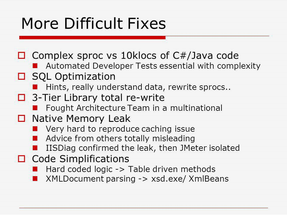 More Difficult Fixes  Complex sproc vs 10klocs of C#/Java code Automated Developer Tests essential with complexity  SQL Optimization Hints, really understand data, rewrite sprocs..