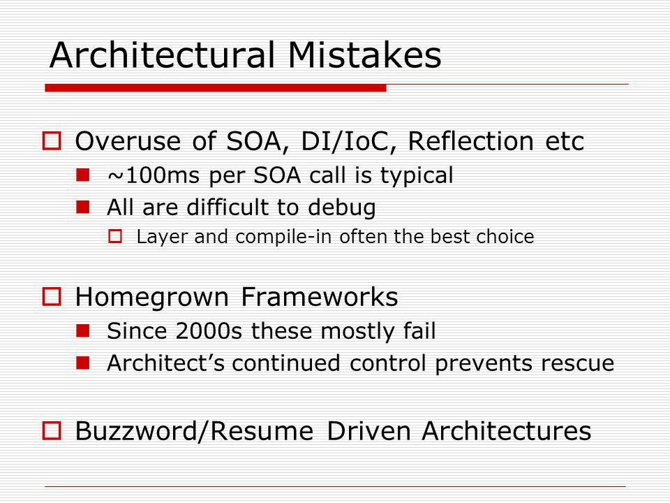 Architectural Mistakes  Overuse of SOA, DI/IoC, Reflection etc ~100ms per SOA call is typical All are difficult to debug  Layer and compile-in often the best choice  Homegrown Frameworks Since 2000s these mostly fail Architect's continued control prevents rescue  Buzzword/Resume Driven Architectures