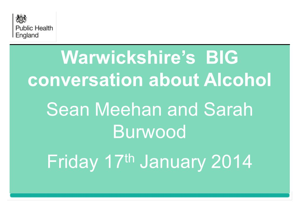 Warwickshire's BIG conversation about Alcohol Sean Meehan and Sarah Burwood Friday 17 th January 2014