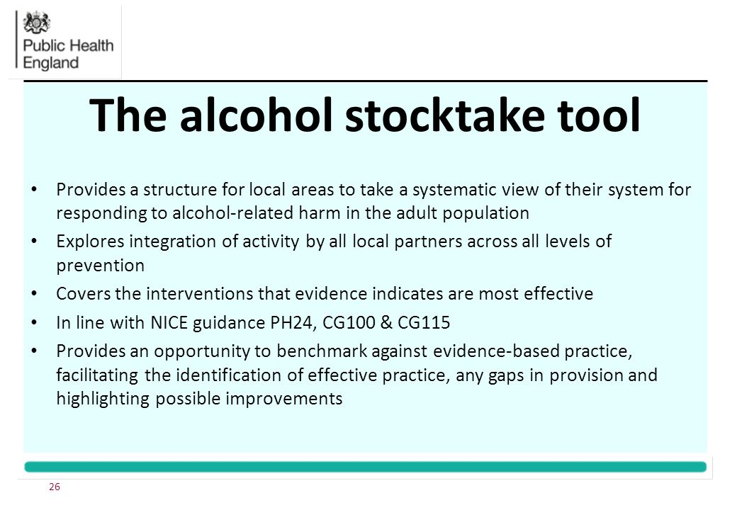 The alcohol stocktake tool Provides a structure for local areas to take a systematic view of their system for responding to alcohol-related harm in the adult population Explores integration of activity by all local partners across all levels of prevention Covers the interventions that evidence indicates are most effective In line with NICE guidance PH24, CG100 & CG115 Provides an opportunity to benchmark against evidence-based practice, facilitating the identification of effective practice, any gaps in provision and highlighting possible improvements 26