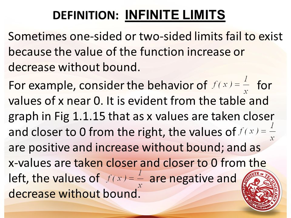 DEFINITION: INFINITE LIMITS Sometimes one-sided or two-sided limits fail to exist because the value of the function increase or decrease without bound