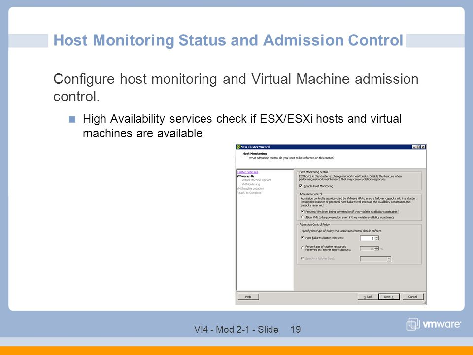 VI4 - Mod 2-1 - Slide 19 Host Monitoring Status and Admission Control Configure host monitoring and Virtual Machine admission control. High Availabili